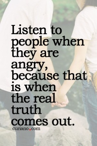 Listen-to-people-when-they-are-angry-because-that-is-when-the-real-truth-comes-out.