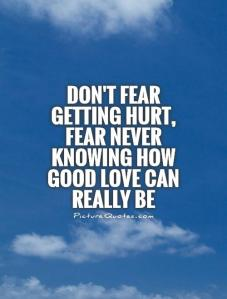 dont-fear-getting-hurt-fear-never-knowing-how-good-love-can-really-be-quote-1